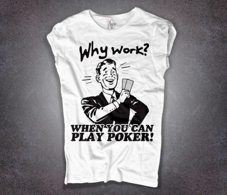 poker t-shirt donna why work if you can play poker