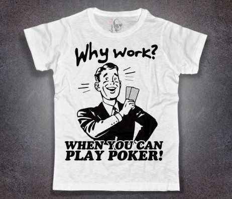 poker t-shirt uomo bianca why work if you can play poker